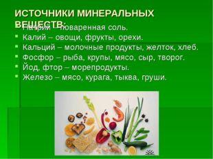 ИСТОЧНИКИ МИНЕРАЛЬНЫХ ВЕЩЕСТВ: Натрий – поваренная соль. Калий – овощи, фрукт