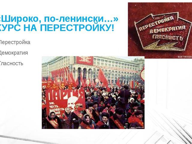 «Широко, по-ленински…» КУРС НА ПЕРЕСТРОЙКУ! Перестройка Демократия Гласность