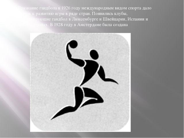 Признание гандбола в 1926 году международным видом спорта дало толчок к разви...