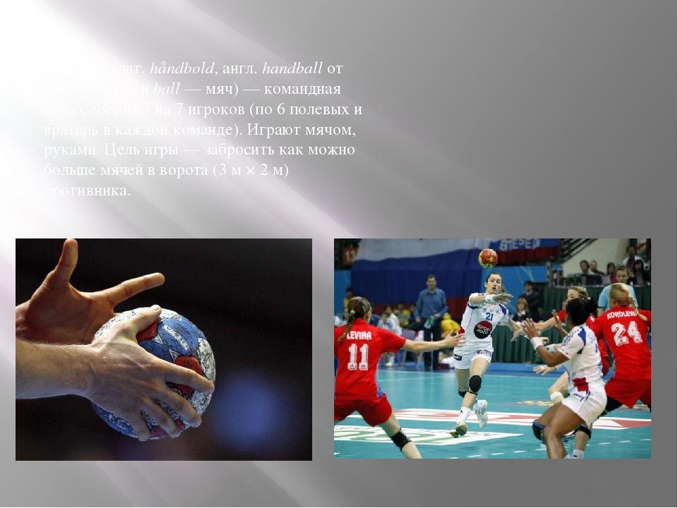 Гандбол (дат. håndbold, англ.handball от hand — рука и ball — мяч)— командн...