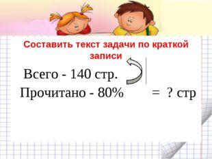 Составить текст задачи по краткой записи Всего - 140 стр. Прочитано - 80% = ?