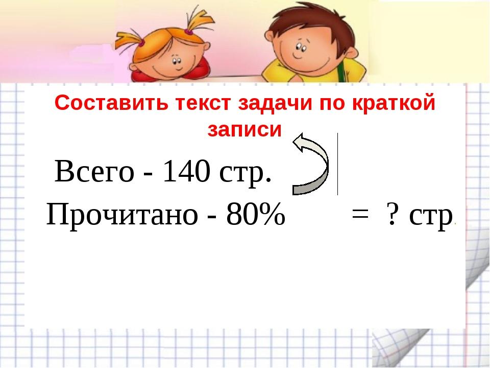 Составить текст задачи по краткой записи Всего - 140 стр. Прочитано - 80% = ?...