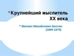 Михаил Михайлович Бахтин (1895-1975) Крупнейший мыслитель XX века