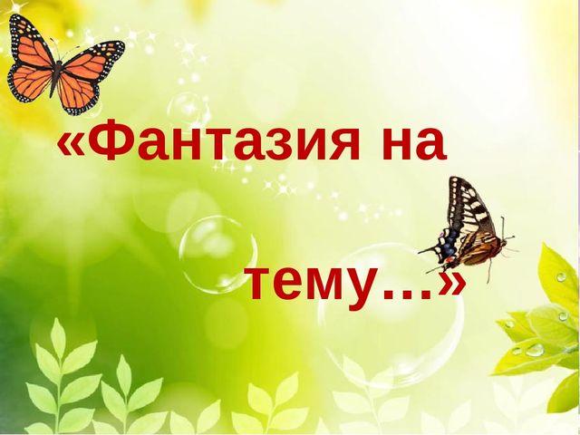 «Фантазия на тему…»