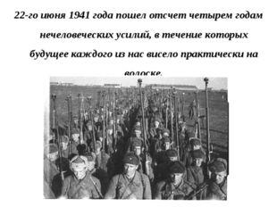 22-го июня 1941 года пошел отсчет четырем годам нечеловеческих усилий, в тече