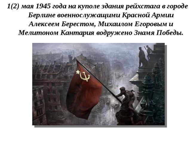 1(2) мая 1945 года на куполе здания рейхстага в городе Берлине военнослужащим...