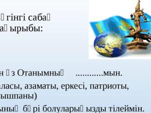 Бүгінгі сабақ тақырыбы: Мен өз Отанымның ............мын. (баласы, азаматы, е