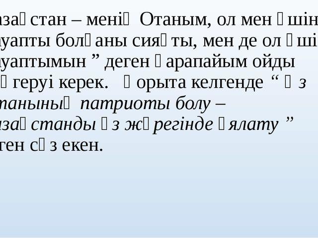 """""""Қазақстан – менің Отаным, ол мен үшін жауапты болғаны сияқты, мен де ол үші..."""