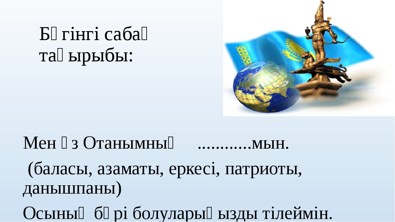 Бүгінгі сабақ тақырыбы: Мен өз Отанымның ............мын. (баласы, азаматы, е...