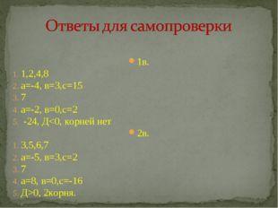 1в. 1,2,4,8 а=-4, в=3,с=15 7 а=-2, в=0,с=2 -24, Д0, 2корня.