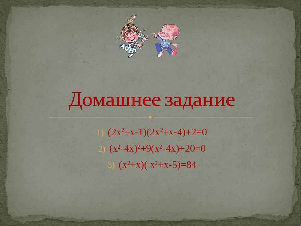 (2х2+х-1)(2х2+х-4)+2=0 (х2-4х)2+9(х2-4х)+20=0 (х2+х)( х2+х-5)=84