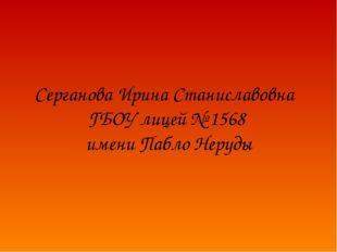 Серганова Ирина Станиславовна ГБОУ лицей № 1568 имени Пабло Неруды