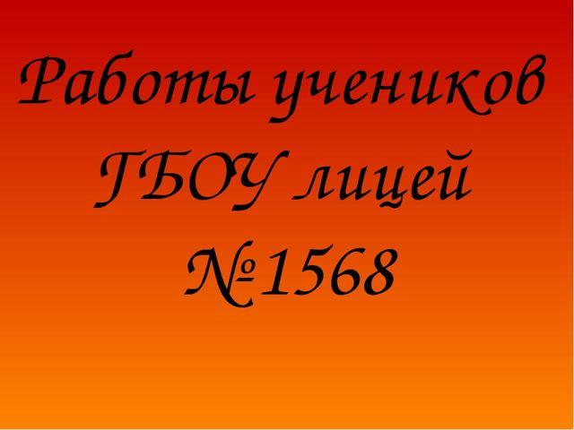 Работы учеников ГБОУ лицей № 1568