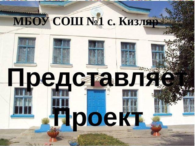 МБОУ СОШ №1 с. Кизляр Представляет Проект