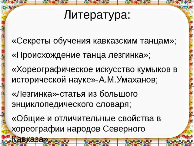 Литература: «Секреты обучения кавказским танцам»; «Происхождение танца лезгин...