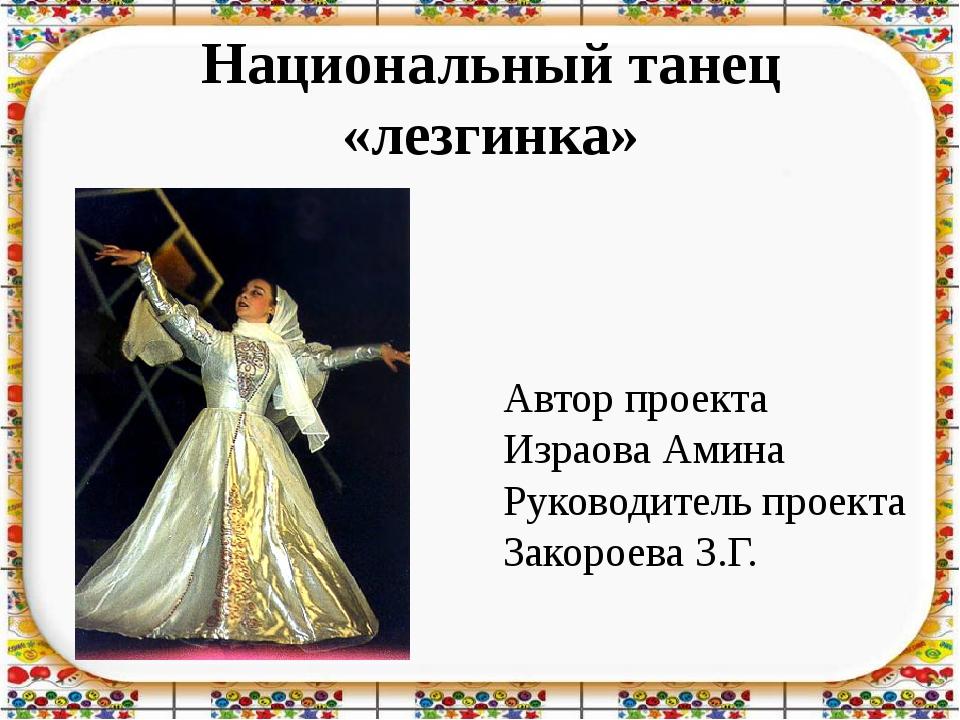 Национальный танец «лезгинка» Автор проекта Израова Амина Руководитель проект...