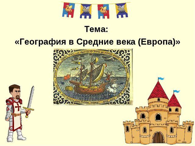 Тема: «География в Средние века (Европа)»