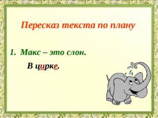 Пересказ текста по плану Макс – это слон. В цирке.