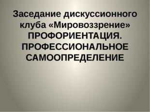Заседание дискуссионного клуба «Мировоззрение» ПРОФОРИЕНТАЦИЯ. ПРОФЕССИОНАЛЬН