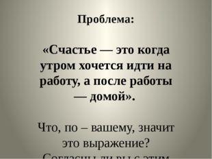 Проблема: «Счастье — это когда утром хочется идти на работу, а после работы —