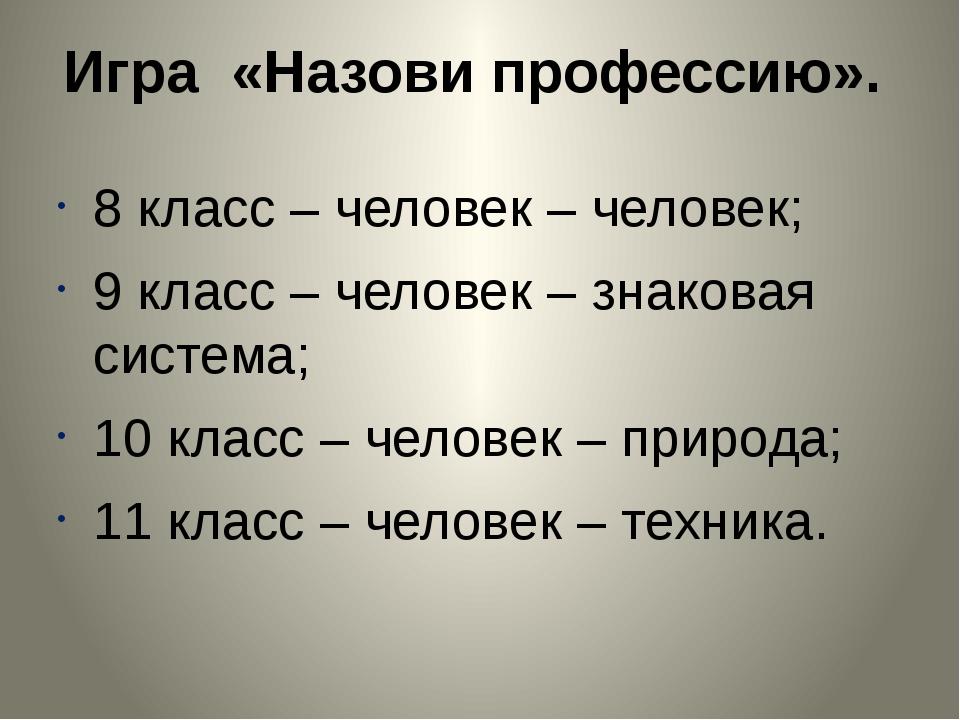Игра «Назови профессию». 8 класс – человек – человек; 9 класс – человек – зна...
