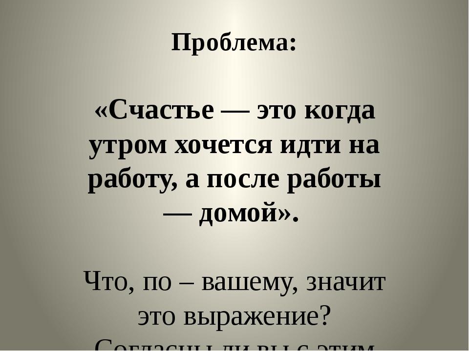 Проблема: «Счастье — это когда утром хочется идти на работу, а после работы —...
