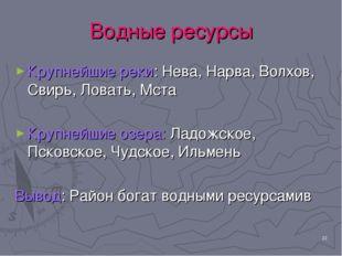 * Водные ресурсы Крупнейшие реки: Нева, Нарва, Волхов, Свирь, Ловать, Мста Кр
