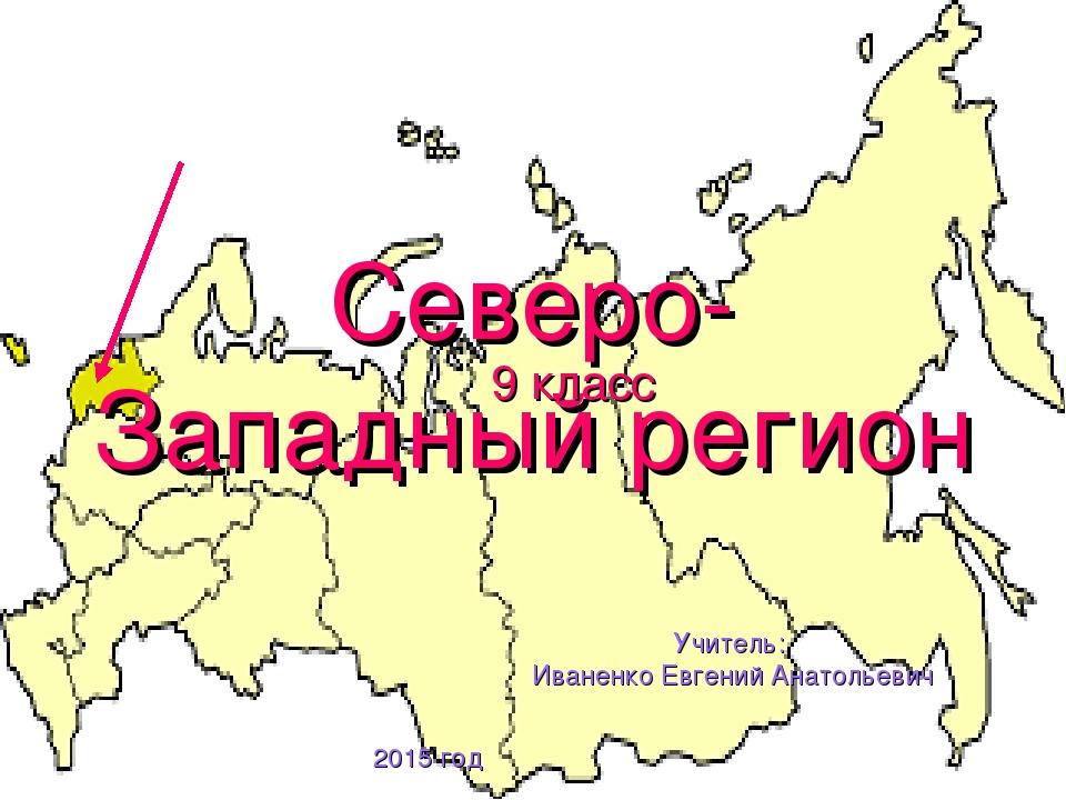 Северо-Западный регион 9 класс Учитель: Иваненко Евгений Анатольевич 2015 год