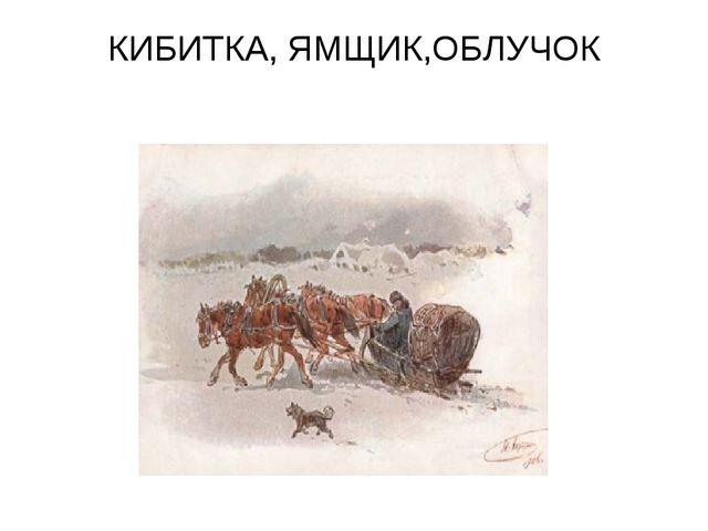КИБИТКА, ЯМЩИК,ОБЛУЧОК Кибитка была крытой повозкой, кибитка защищала путнико...