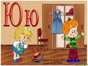 Буква Ю.Юра и Юля играют с Юлой. А на шкафу висит Юбка.