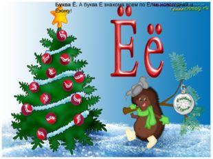 Буква Ё.А буква Ё знакома всем по Ёлке новогодней и Ёжику!