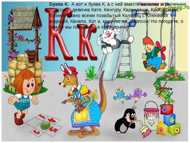 Буква К.А вот и буква К, а с ней вместе веселая игра Классики, девочка Катя...