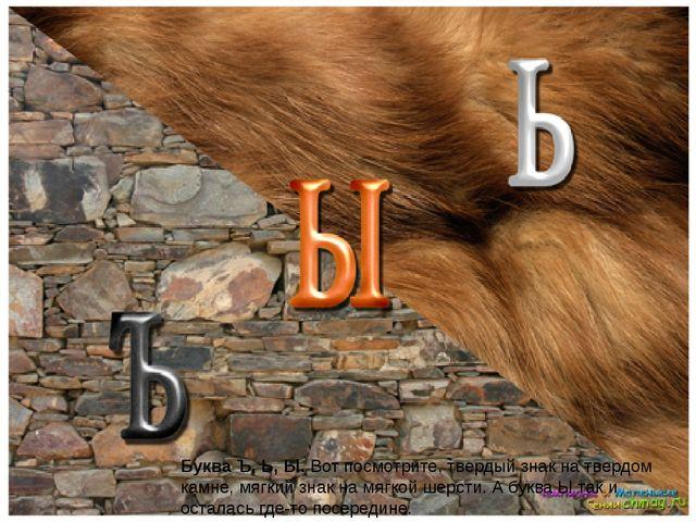 Буква Ъ, Ь, Ы.Вот посмотрите, твердый знак на твердом камне, мягкий знак на...