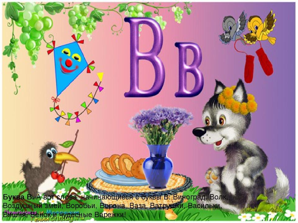 Буква В.А вот слова, начинающиеся с буквы В: Виноград, Волк, Воздушный змей,...