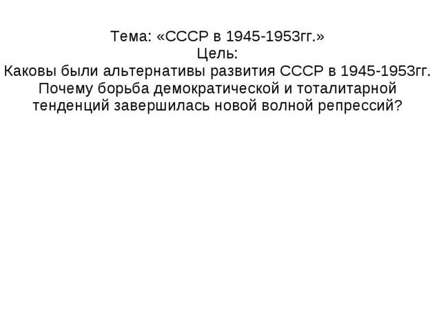Тема: «СССР в 1945-1953гг.» Цель: Каковы были альтернативы развития СССР в 19...