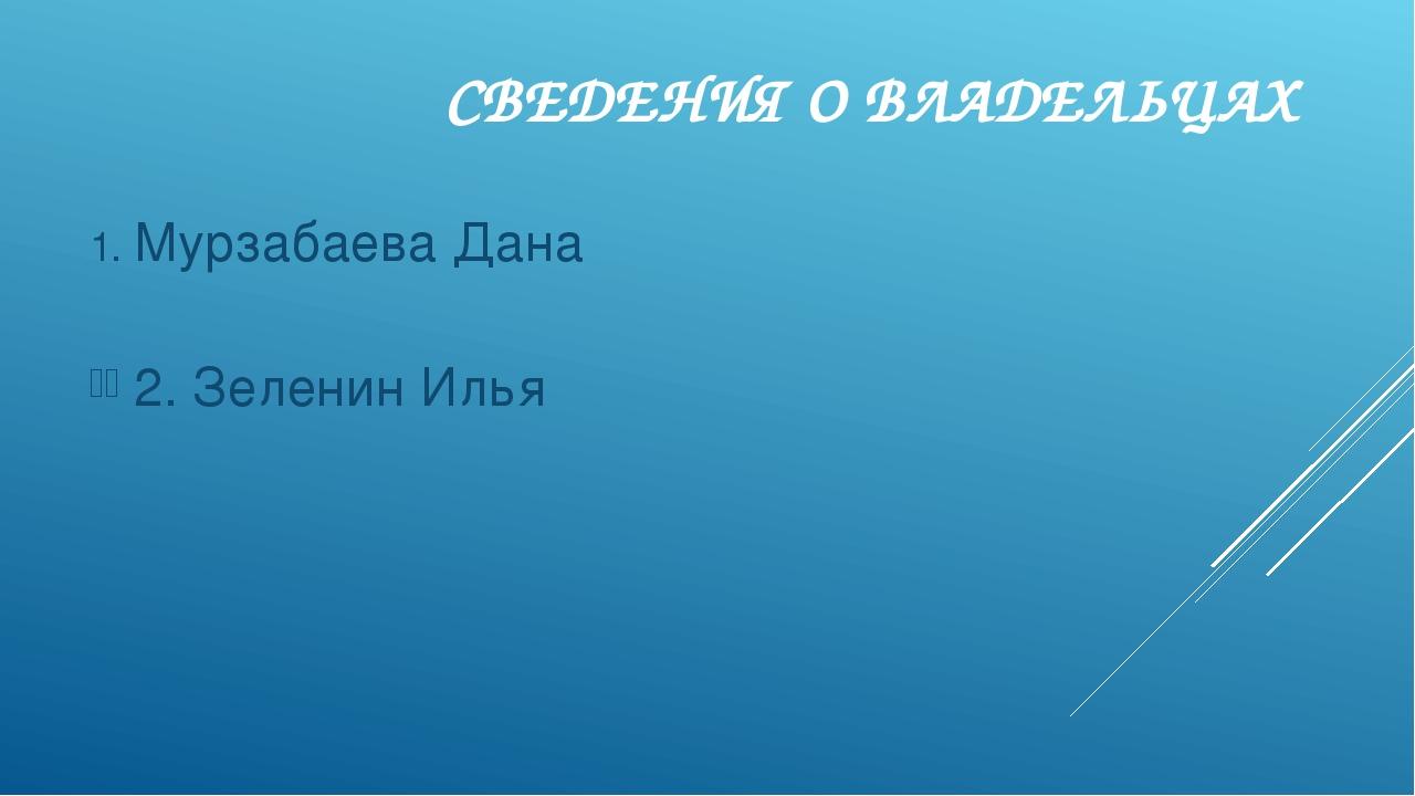 СВЕДЕНИЯ О ВЛАДЕЛЬЦАХ Мурзабаева Дана 2. Зеленин Илья
