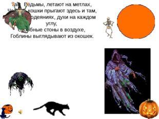Там Ведьмы, летают на метлах, Черные кошки прыгают здесь и там, В Белых одеян