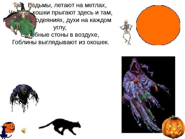 Там Ведьмы, летают на метлах, Черные кошки прыгают здесь и там, В Белых одеян...