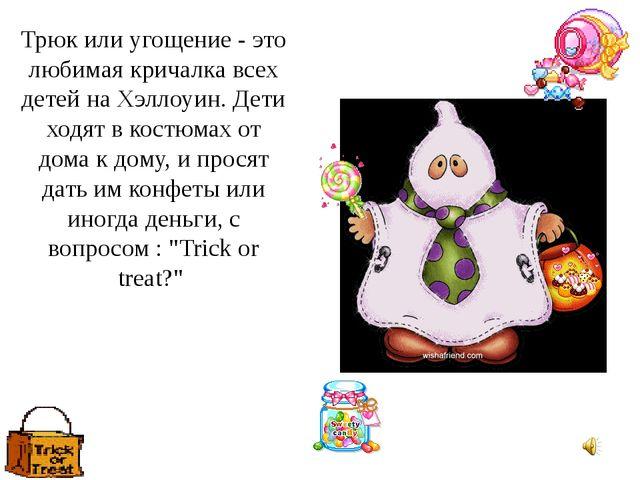 Трюк или угощение - это любимая кричалка всех детей на Хэллоуин. Дети ходят в...