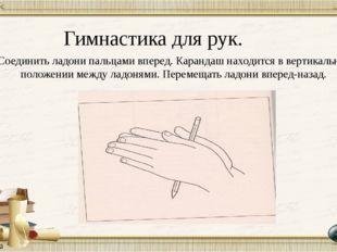 Гимнастика для рук. Соединить ладони пальцами вперед. Карандаш находится в ве