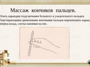 Массаж кончиков пальцев. Взять карандаш подушечками большого и указательного