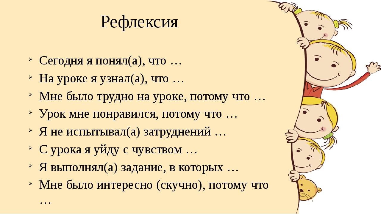 Рефлексия Сегодня я понял(а), что … На уроке я узнал(а), что … Мне было трудн...