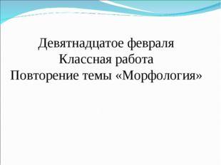 Девятнадцатое февраля Классная работа Повторение темы «Морфология»