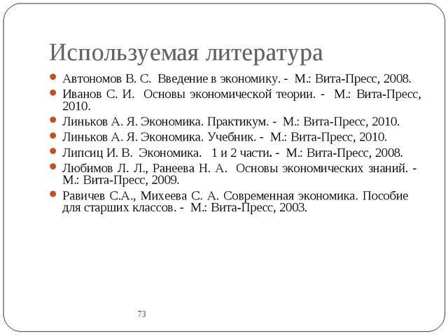 Используемая литература 73 Автономов В. С. Введение в экономику. - М.: Вита-П...