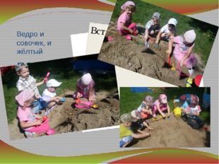 Ведро и совочек, и жёлтый песочек – вот всё, что нам нужно. Работаем дружно!
