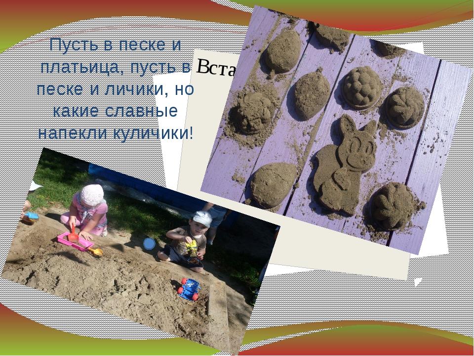 Пусть в песке и платьица, пусть в песке и личики, но какие славные напекли ку...