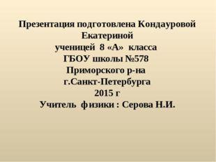 Презентация подготовлена Кондауровой Екатериной ученицей 8 «А» класса ГБОУ шк