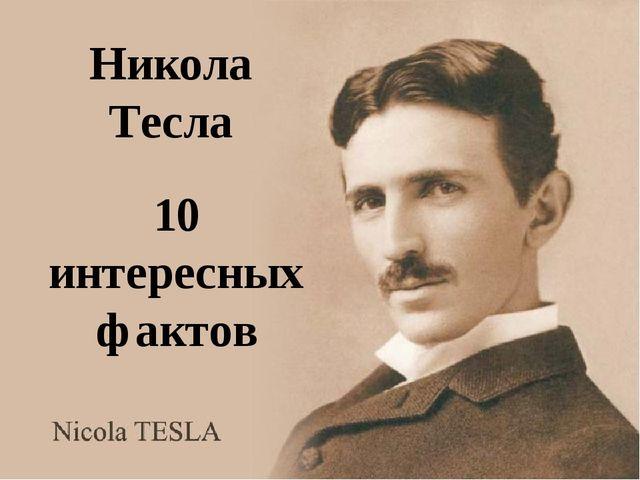 Никола Тесла 10 интересных фактов