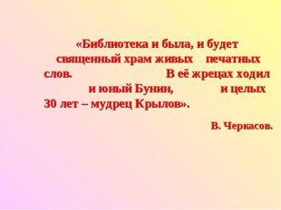 «Библиотека и была, и будет священный храм живых печатных слов. В её жрецах х