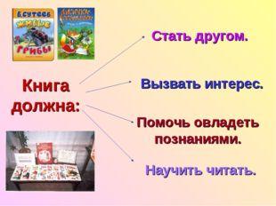 Книга должна: Стать другом. Вызвать интерес. Помочь овладеть познаниями. Науч